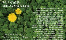 2014/04/22(tue) – 05/04(sun) ACT小品展 2014