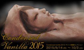 2015/09/14(mon) – 10/3(sat) Condensed Vanilla 2015 ヴァニラ画廊セレクション